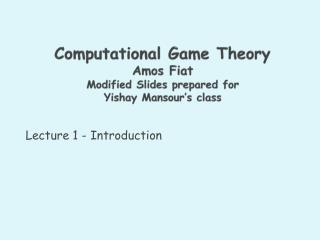 Computational Game Theory Amos Fiat Modified Slides prepared for  Yishay Mansour�s  class