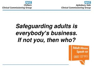 Safeguarding adults is everybody's business. If not you, then who?