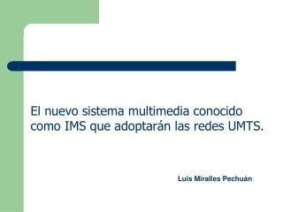 El nuevo sistema multimedia conocido  como IMS que adoptarán las redes UMTS.