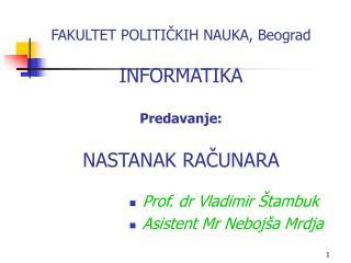 FAKULTET POLITI ČKIH NAUKA, Beograd INFORMATIKA Predavanje: N ASTANAK  RAČUNARA