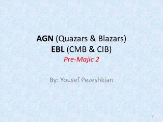 AGN  ( Quazars  &  Blazars ) EBL  (CMB & CIB) Pre- Majic  2