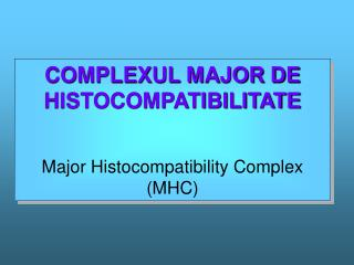 COMPLEXUL MAJOR DE HISTOCOMPATIBILITATE Major Histocompatibility Complex (MHC)