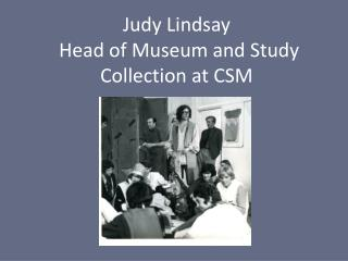 Judy Lindsay  Head of Museum and Study Collection at CSM