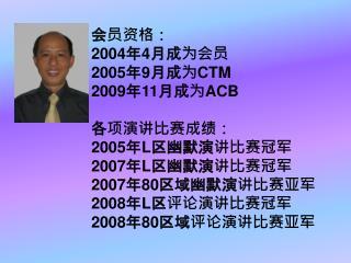 会员资格: 2004 年 4 月成为会员 2005 年 9 月成为 CTM 2009 年 11 月成为 ACB 各项演讲比赛成绩: 2005 年 L 区幽默演讲比赛冠军