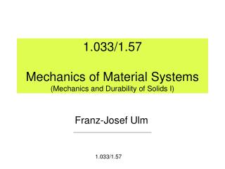 1.033/1.57 Mechanics of Material Systems (Mechanics and Durability of Solids I)