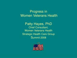 Progress in    Women Veterans Health  Patty Hayes, PhD Chief Consultant, Women Veterans Health  Strategic Health Care Gr