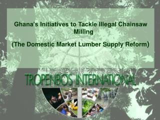 Ghana's Initiatives to Tackle Illegal Chainsaw Milling (The Domestic Market Lumber Supply Reform )