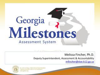 Melissa Fincher, Ph.D. Deputy Superintendent, Assessment & Accountability mfincher@doe.k12.ga