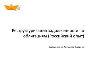 Реструктуризация задолженности по облигациям (Российский опыт) Выступление Арташеса Дадаяна