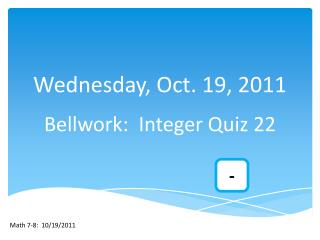 Wednesday, Oct. 19, 2011 Bellwork :  Integer Quiz 22