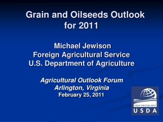Grain and Oilseeds Outlook for 2011 Michael Jewison Foreign Agricultural Service