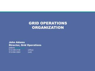 GRID OPERATIONS ORGANIZATION John Adams Director, Grid Operations jadams @ercot