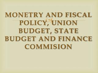 MONETRY AND FISCAL POLICY, UNION BUDGET, STATE BUDGET AND FINANCE COMMISION