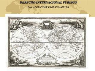 DERECHO INTERNACIONAL PÚBLICO Prof. ALEXANDER CARRANZA REYES