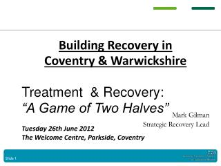Building  Recovery in  Coventry  &  Warwickshire Treatment   &  Recovery: �A Game of Two Halves�