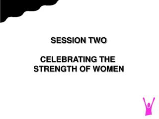SESSION TWO CELEBRATING THE  STRENGTH OF WOMEN