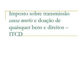 Imposto sobre transmiss o causa mortis e doa  o de quaisquer bens e direitos   ITCD