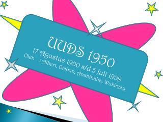 UUDS 1950 17  Agustus  1950 s/d 5  Juli  1959 Oleh  :  Albert,  Ombun ,  Ananthalia ,  Wukiresy