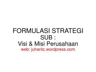 FORMULASI STRATEGI SUB : Visi & Misi Perusahaan web: juharitz.wordpress