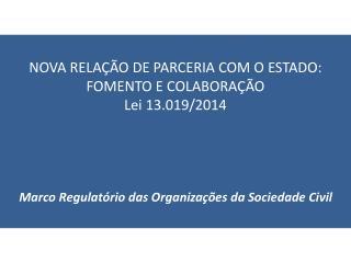 NOVA RELAÇÃO DE PARCERIA COM O ESTADO: FOMENTO E COLABORAÇÃO Lei  13.019/2014