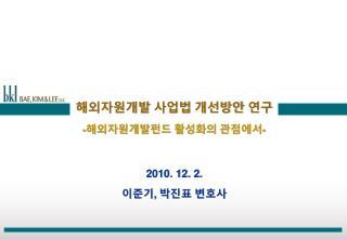 해외자원개발 사업법 개선방안 연구 - 해외자원개발펀드 활성화의 관점에서 - 2010. 12. 2.  이준기 ,  박진표 변호사