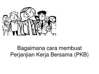 Bagaimana cara membuat  Perjanjian Kerja Bersama (PKB)