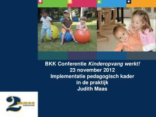 BKK Conferentie  Kinderopvang werkt!  23 november 2012  Implementatie pedagogisch kader