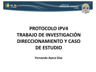 PROTOCOLO IPV4  TRABAJO DE INVESTIGACIÓN DIRECCIONAMIENTO Y CASO DE ESTUDIO Fernando Ayora Díaz