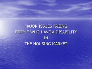 MAJOR ISSUES FACING PEOPLE WHO HAVE A DISABILITY IN THE HOUSING MARKET