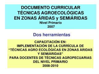 DOCUMENTO CURRICULAR  TÉCNICAS AGROECOLÓGICAS EN ZONAS ÁRIDAS y SEMIÁRIDAS Nivel Primario  2007