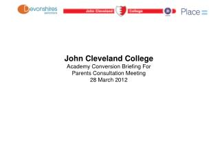 John Cleveland College Academy Conversion Briefing For Parents Consultation Meeting 28 March 2012