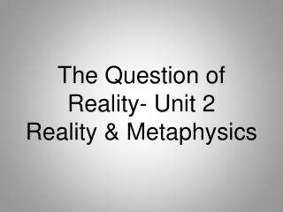 The Question of Reality- Unit 2 Reality & Metaphysics