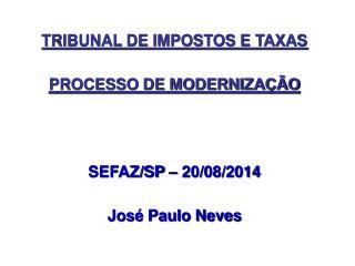 TRIBUNAL DE IMPOSTOS E TAXAS PROCESSO DE MODERNIZA��O SEFAZ/SP � 20/08/2014 Jos� Paulo Neves