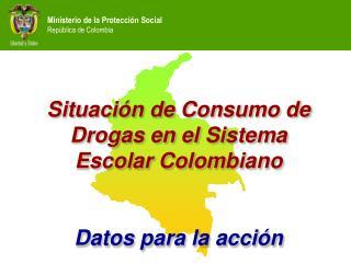Situaci�n de Consumo de Drogas en el Sistema Escolar Colombiano Datos para la acci�n