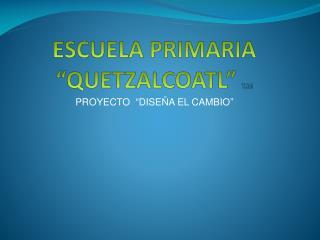 """ESCUELA PRIMARIA """"QUETZALCOATL""""  T.M"""