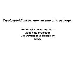 Cryptosporidium parvum : an emerging pathogen DR. Bimal Kumar Das, M.D. Associate Professor