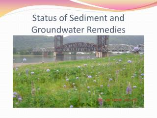 Status of Sediment and  Groundwater Remedies