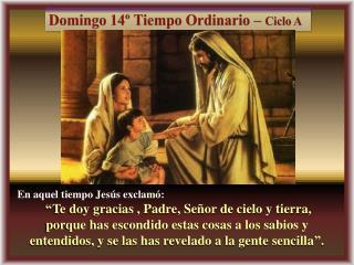 """En aquel tiempo Jesús exclamó:  """"Te doy gracias , Padre, Señor de cielo y tierra,"""