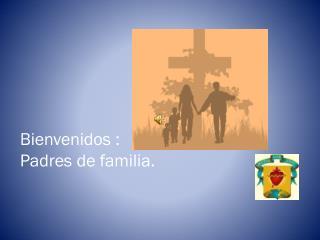 Bienvenidos : Padres de familia.