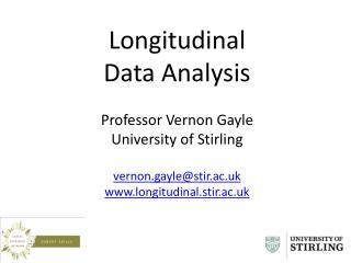 Longitudinal  Data Analysis Professor Vernon Gayle University of Stirling vernon.gayle@stir.ac.uk