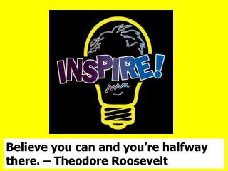 Believe you can and you're halfway there. – Theodore Roosevelt