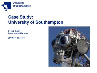 Case Study: University of Southampton Dr Neil Smith Environment Manager 20 th  November  2007