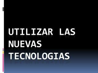 UTILIZAR LAS NUEVAS TECNOLOGIAS