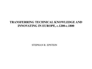 TRANSFERRING TECHNICAL KNOWLEDGE AND INNOVATING IN  EUROPE , c.1200-c.1800