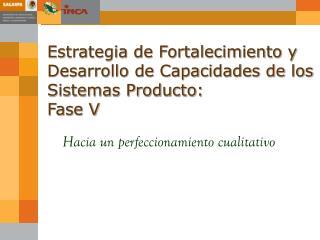 Estrategia de Fortalecimiento y Desarrollo de Capacidades de los Sistemas Producto: Fase V