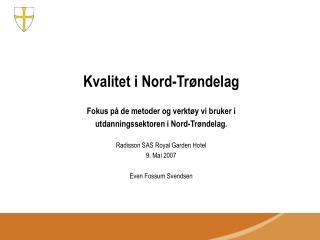 Kvalitet i Nord-Tr ndelag  Fokus p  de metoder og verkt y vi bruker i  utdanningssektoren i Nord-Tr ndelag.   Radisson S