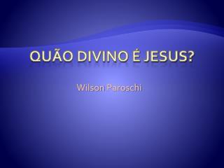 QUÃO DIVINO É JESUS?