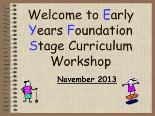 Welcome to  E arly  Y ears  F oundation  S tage Curriculum Workshop
