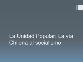La Unidad Popular: La vía Chilena al socialismo