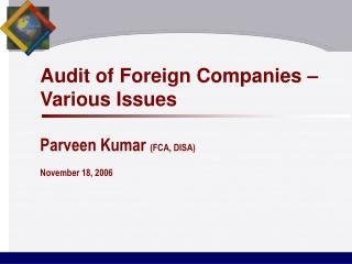 Audit of Foreign Companies   Various Issues  Parveen Kumar FCA, DISA  November 18, 2006